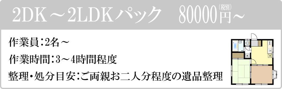 2DK~2LDKパック 80000円(税別)~。作業員:2名~。作業時間:3~4時間程度。整理・処分目安:ご両親お二人分程度の遺品整理。